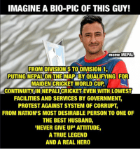 THE LIVING LEGEND PARASH KHADKA, LADIES AND GENTLEMEN!!! 🙏🙏🙏🙏 (*for NEPAL): IMAGINE A BIO-PIC OF THIS GUY!  meme MEPAL  FROM DIVISION 5 TO DIVISION 1,  PUTTING NEPALON THE  BY QUALIFYING FOR  MAIDEN CRICKET WORLD CUP  CONTINUITY IN NEPALICRICKET EVEN WITH LOWEST  FACILITIES AND SERVICES BY GOVERNMENT,  PROTEST AGAINST SYSTEM OF CORRUPT  FROM NATIONIS MOST DESIRABLE PERSON TO ONE OF  THE BEST HUSBAND,  NEVER GIVE UPI ATTITUDE  A TRUE LEGEND  AND A REAL HERO THE LIVING LEGEND PARASH KHADKA, LADIES AND GENTLEMEN!!! 🙏🙏🙏🙏 (*for NEPAL)