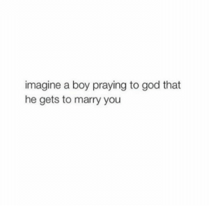 God, Boy, and Imagine: imagine a boy praying to god that  he gets to marry you