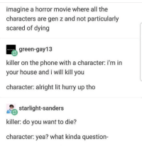 Lit, Phone, and House: imagine a horror movie where all the  characters are gen z and not particularly  scared of dying  green-gay13  killer on the phone with a character: i'm in  your house and i will kill you  character: alright lit hurry up tho  starlight-sanders  killer: do you want to die?  character: yea? what kinda question- Oof