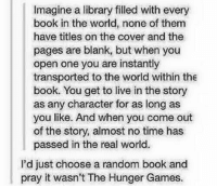 the hunger game: Imagine a library filled with every  book in the world, none of them  have titles on the cover and the  pages are blank, but when you  open one you are instantly  transported to the world within the  book. You get to live in the story  as any character for as long as  you like. And when you come out  of the story, almost no time has  passed in the real world.  I'd just choose a random book and  pray it wasn't The Hunger Games.