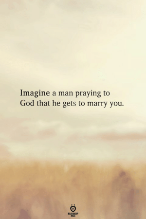 God, Man, and Imagine: Imagine a man praying to  God that he gets to marry you.