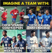 Memes, Spanish, and Troll: IMAGINE A TEAM WITH:  ERES  TROLL  FOOTBALLO  3  19  15  TROLLF  THESE SPANISH THESE ITALIAN  GOAL-KEEPERS DEFENDERS  TROLLFOOTB  co  Claro  Claro-  THESE AFRICAN THESE ARGENTINE  MIDFIELDERSATTACKERS