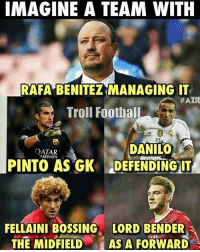 Memes, Troll, and Trolling: IMAGINE A TEAM WITH  RAFA BENITEZ MANAGING IT  #AZR  Troll Football  DANILO  A  ATAR  AIRWAYS  PINTO AS GK DEFENDING IT  FELLAINI BOSSING LORD BENDER  THE MIDFIELD AS A FORWARD Imagine a team like this 😍😂 Credits : AZR 🙌🏼LINK IN OUR BIO!!!