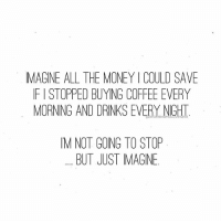 Drinking, Money, and Too Much: IMAGINE ALL THE MONEY I COULD SAVE  IF I STOPPED BUYING COFFEE EVERY  MORNING AND DRNKS EVERY NIGHT  M NOT GONG TO STOP  BUT JUST IMAGINE I like eating and drinking too much ✌🏼 WomenWhoLoveWine yolo wineme