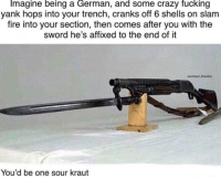 Crazy, Fire, and Fucking: Imagine being a German, and some crazy fucking  yank hops into your trench, cranks off 6 shells on slam  fire into your section, then comes after you with the  sword he's affixed to the end oft  szechaun.sheridarn  You'd be one sour kraut