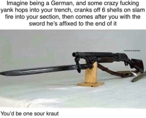 Crazy, Fire, and Fucking: Imagine being a German, and some crazy fucking  yank hops into your trench, cranks off 6 shells on slam  fire into your section, then comes after you with the  sword he's affixed to the end of it  szechaun.sheridan  You'd be one sour kraut Cause 'Merica