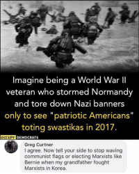 "Memes, World, and Communist: Imagine being a World War II  veteran who stormed Normandy  and tore down Nazi banners  only to see ""patriotic Americans""  toting swastikas in 2017.  OCCUPY  DEMOCRATS  Greg Curtner  I agree. Now tell your side to stop waving  communist flags or electing Marxists like  Bernie when my grandfather fought  Marxists in Korea. (GC)"