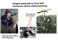 Gang, History, and Gis: Imagine being able to shoot 600  rounds per minute without jamming  This is the face  of a m16 user  This post was made by  Viet Cong Gang