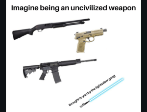 I see through the lies of the NRA: Imagine being an uncivilized weapon  Brought to you by the lightsaber gang I see through the lies of the NRA