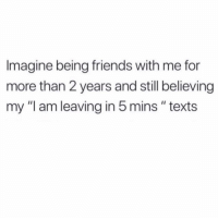 "Friends, Naive, and Girl Memes: Imagine being friends with me for  more than 2 years and still believing  my ""I am leaving in 5mins "" texts So so naïve"