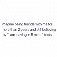 "Friends, Tag Someone, and Girl Memes: Imagine being friends with me for  more than 2 years and still believing  my ""I am leaving in 5mins "" texts Me: see you at 9!!! Also me at 9:45: On my way! 🤷🏼‍♀️ TAG someone that's always late haha"