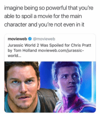Chris Pratt, Jurassic World, and Memes: imagine being so powerful that you're  able to spoil a movie for the main  character and you're not even in it  movieweb @movieweb  Jurassic World 2 Was Spoiled for Chris Pratt  by Tom Holland movieweb.com/jurassic-  world. tom is amazing