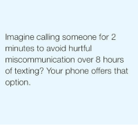 miscommunication: Imagine calling someone for 2  minutes to avoid hurtful  miscommunication over 8 hours  of texting? Your phone offers that  option.