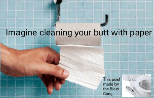 Still poopy: Imagine cleaning your butt with paper  This post  made by  the Bidet  Gang Still poopy