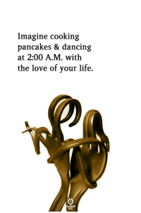 Life, Love, and Imagine: Imagine cooking  pancakes & dancin;g  at 2:00 A.M. with  the love of your life.  ELATIONGHIP  SLES