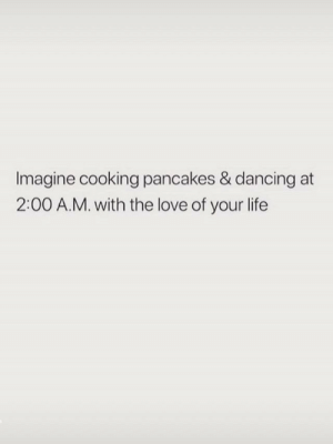 Love Of Your Life: Imagine cooking pancakes & dancing at  2:00 A.M. with the love of your life