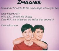 "Tumblr, Ugly, and Blog: IMAGINE  Dan and Phil come to the orphanage where you live  Dan: I want HER  Phil: IDK... she's kind of ugly  Dan: Phil...it's whats on the inside that counts:)  they adopt you <p><a href=""https://patron-saint-of-smart-asses.tumblr.com/post/175858855499/confusedimmortal-who-tf-sat-down-and-made-this"" class=""tumblr_blog"">patron-saint-of-smart-asses</a>:</p>  <blockquote><p><a href=""https://confusedimmortal.tumblr.com/post/175858773609/who-tf-sat-down-and-made-this-creation-of-satan"" class=""tumblr_blog"">confusedimmortal</a>:</p><blockquote><p>who tf sat down and made this creation of satan</p></blockquote> <p><a class=""tumblelog"" href=""https://tmblr.co/mZHrjydhp9oUbxMGBDJA8rw"">@libertarirynn</a> i would rather read those kidnapping fics you told me about<br/></p></blockquote>  <p>The sweet embrace of death would be great right now. Anybody got some sweet embrace of death?</p>"
