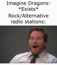 Radio, Imagine Dragons, and Dragons: Imagine Dragons:  *Exists*  Rock/Alternative  radio stations: