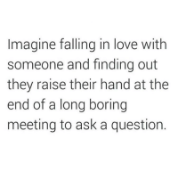 In my opinion, those people are just impossible of being loved (@cuz_im_basic): Imagine falling in love with  someone and finding out  they raise their hand at the  end of a long boring  meeting to ask a question In my opinion, those people are just impossible of being loved (@cuz_im_basic)
