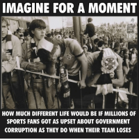Life, Memes, and Sports: IMAGINE FOR A MOMENT  HOW MUCH DIFFERENT LIFE WOULD BE IF MILLIONS OF  SPORTS FANS GOT AS UPSET ABOUT GOVERNMENT  CORRUPTION AS THEY DO WHEN THEIR TEAM LOSES #ResistanceRising