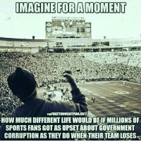 Memes, 🤖, and  Sports Fan: IMAGINE FOR A MOMENT  nuREETHOUCHTPROJECTAN  HOW MUCH DIFFERENT LIFE WOULD BEIFMILLIONSOF  SPORTS FANS GOT ASUPSETABOUTGOVERNMENT  CORRUPTION AS THEY DO WHENTHEIR TEAMLOSES Imagine for a moment...