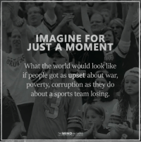 The Mind Unleashed: IMAGINE FOR  JUST A MOMENT  What the world would look like  if people got as upset about war,  poverty, corruption as they do  about a sports team losing.  THE MIND  UNLEASHED The Mind Unleashed