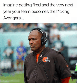 Getting Fired: Imagine getting fired and the very next  year your team becomes the f*cking  Avengers..  le