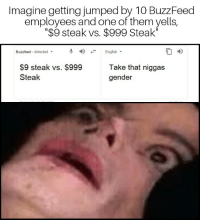 "Buzzfeed, English, and Jumped: Imagine getting jumped by 10 BuzzFeed  employees and one of them yells,  ""$9 steak vs. $999 Steak""  Buzzfeed-detected  우 4) -. English.  $9 steak vs. $999  Steak  Take that niggas  gender I would hate to be on the receiving end"