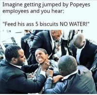 "Ass, Memes, and Popeyes: Imagine getting jumped by Popeyes  employees and you hear:  ""Feed his ass 5 biscuits NO WATER!"""