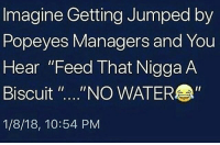 """Memes, Popeyes, and Wshh: Imagine Getting Jumped by  Popeyes Managers and You  Hear """"Feed That Nigga A  Biscuit """"...""""NO WATER  1/8/18, 10:54 PM Y'all cruel.. 💀 WSHH"""