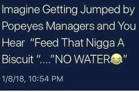 """Popeyes, Water, and Jumped: Imagine Getting Jumped by  Popeyes Managers and You  Hear """"Feed That Nigga A  Biscuit """"....""""NO WATER  1/8/18, 10:54 PM Y'all cruel.. 💀 https://t.co/iTU1oF9edS"""