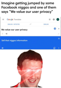 "Facebook, Google, and Information: Imagine getting jumped by some  Facebook niggas and one of them  says ""We value our user privacy""  Google Translate  ENGLISH-DETECTED  ENGLISH  We value our user privacy  Sell that niggas information  40 Mark Zucc"