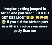 "lmao 😂😂😂😂😂... who did it 🤔👀😂: Imagine getting jumped in  Africa and you hear ""FUFU GO  GET DEE LION',㈣@  if you did the African part  in a African voice your more  petty than me lmao 😂😂😂😂😂... who did it 🤔👀😂"