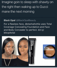 Ass, Crazy, and Gucci: Imagine goin to sleep with shawty on  the right then waking up to Gucci  mane the next morning  Black Opal @BlackOpalBeauty  For a flawless face, @starbahottie uses Total  Coverage Concealing Foundation and Face  and Body Concealer to perfect. bit.ly/  blkopltotal  TOTAL  COVERAGE  cer visage  fond de te  NET WT 040 0/a this some crazy ass coverage...