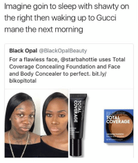 Gucci, Gucci Mane, and Memes: Imagine goin to sleep with shawty on  the right then waking up to Gucci  mane the next morning  Black Opal @BlackOpalBeauty  For a flawless face, @starbahottie uses Total  Coverage Concealing Foundation and Face  and Body Concealer to perfect. bit.ly/  blkopltotal  TOTAL  COVERAGE  de visage  concealing foundation  fond de te What would ya'll do 😂😭 @savagememesss