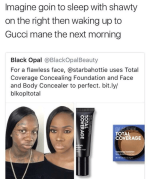 Gucci, Gucci Mane, and Black: Imagine goin to sleep with shawty  on the right then waking up to  Gucci mane the next morning  Black Opal @BlackOpalBeauty  For a flawless face, @starbahottie uses Total  Coverage Concealing Foundation and Face  and Body Concealer to perfect. bit.ly/  blkopltotal  TOTAL  COVERAGE  ody  ②r visage  foundation  fond de teint Ice cream on my face