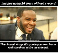 Facebook, Memes, and Home: Imagine going 26 years without a record.  Image posted on Facebook by Botham Shem Jean  Then boom! A cop kills you in your own home.  And somehow you're the criminal.