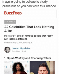 Bruh, College, and Oprah Winfrey: imagine going to college to study  journalism so you can write this lmaooo  BuzzFeeD  CELEBRITY  22 Celebrities That Look Nothing  Alike  Here are 11 sets of famous people that really  just look so different  Posted on May 1, 2014, at 4:45 p.m.  O Lauren Yapalater  BuzzFeed Staff  1. Oprah Winfrey and Channing Tatum  AWARDS  IRITISH ACADLM)  LM AWARDS BRUH they running out of ideas
