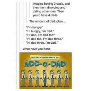 "Add-a-Dadomg-humor.tumblr.com: Imagine having 2 dads, and  then them divorcing and  dating other men. Then  you'd have 4 dads.  The amount of dad jokes..  I'm hungry  Hi hungry, I'm dad.""  Hi dad, I'm dad too!""  ""Hi dad too, I'm dad three.""  ""Hi dad three, I'm dad.""  What have you done  FAIRLY ODDPARENTS D:  ADD-al-DAD Add-a-Dadomg-humor.tumblr.com"