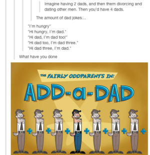 """Add-a-Dadomg-humor.tumblr.com: Imagine having 2 dads, and then them divorcing and  dating other men. Then you'd have 4 dads.  The amount of dad jokes...  """"I'm hungry""""  """"Hi hungry, I'm dad.""""  """"Hi dad, I'm dad too!""""  """"Hi dad too, l'm dad three.""""  """"Hi dad three, I'm dad.""""  What have you done  THE FAIRLY ODDPARENTS IN:  ADD-a-DAD Add-a-Dadomg-humor.tumblr.com"""