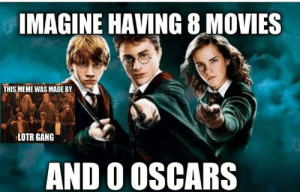 Dank, Meme, and Memes: IMAGINE HAVING 8 MOVIES  THIS MEME WAS MADEBY  LOTR GANG  AND O OSCARS Sad truth by maxam8 MORE MEMES