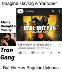 It do be like that...: Imagine Having A Youtuber  YouTube  Meme  Brought To  You By:  BLACK OPS  Call of Duty 15 Black Ops 4  videogamedunkey 807,999 views  77K424  Gang  But He Has Regular Upload:s It do be like that...
