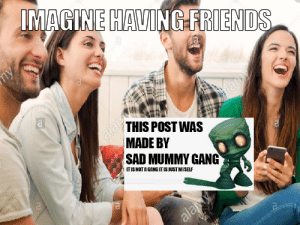 I gave you blue please be my friend: IMAGINE HAVING FRIENDS  пу  lamy  THIS POST WAS  alamy  MADE BY  SAD MUMMY GANG  ITIS NOT A GANG IT IS JUST MYSELF  alamy I gave you blue please be my friend