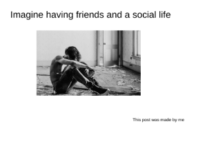 I am done with this format: Imagine having friends and a social life  This post was made by me I am done with this format