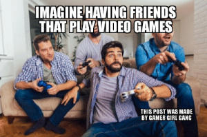 Not many souls can relate: IMAGINE HAVING FRIENDS  THAT PLAY VIDEO GAMES  THIS POST WAS MADE  BY GAMER GIRL GANG Not many souls can relate