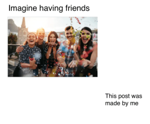f: Imagine having friends  This post was  made by me f