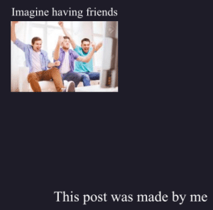 Idk of this has been done before: Imagine having friends  This post was made by me Idk of this has been done before