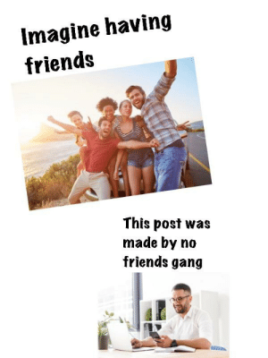 Rise up gang: Imagine having  friends  This post was  made by no  friends gang Rise up gang