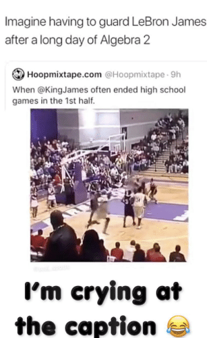 Crying, LeBron James, and School: Imagine having to guard LeBron James  after a long day of Algebra 2  Hoopmixtape.com @Hoopmixtape 9h  When @KingJames often ended high school  games in the 1st half  @real sports  I'm crying at  the caption I'm literally crying rn 😂 💯 👌 lmaoooo