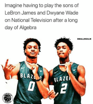 Worse than algebra 😂  via bballrealm/Instagram https://t.co/EQ5wR0owQz: Imagine having to play the sons of  LeBron James and Dwyane Wade  on National Television after a long  day of Algebra  BBALLREALM  BLAZ  BLAZE  2  REALLE  REALM Worse than algebra 😂  via bballrealm/Instagram https://t.co/EQ5wR0owQz